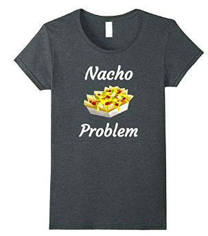 nacho problem tshirt